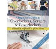 Book A Beginner's Guide to Overlockers, Sergers & Coverlockers: 50 Lessons and 15 Projects to Get You Started