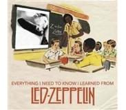 Book Everything I Need to Know I Learned from Led Zeppelin: Classic Rock Wisdom from the Greatest Band of All Time